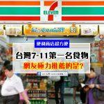 台灣便利商店7-11,好食物網友推薦排名揭曉!大家心目中的第一名果然是..?