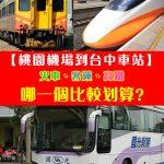 【交通攻略篇】從台北桃園機場到台中火車站。搭火車、客運、還是高鐵呢?選哪一個方式比較方便、划算呢?