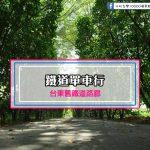 【台東市】鐵道單車行-舊鐵道路廊(媲美日本京都哲學之道步道)