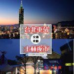 超實用!5分鐘搞懂如何從【台北車站➡士林夜市】交通大攻略!