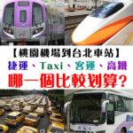 【交通攻略篇】從台北桃園機場到台北車站。搭捷運、taxi、客運、還是高鐵呢?選哪一個方式比較划算呢?
