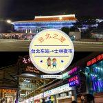 【交通攻略】台北車站到士林夜市怎麼去呢?(營業時間、車程、票價說明超詳細整理說明)