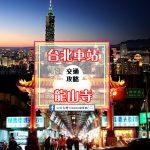 【交通攻略】台北車站到龍山寺怎麼去呢?(營業時間、車程、票價說明超詳細整理說明)
