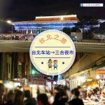 【交通攻略】台北車站到三合夜市怎麼去呢?(營業時間、車程、票價說明超詳細整理說明)