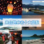 來台灣必去十大景點!排行程一定要排進去的景點~