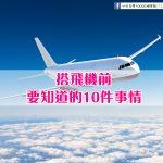 搭飛機前一定要知道的10件事情!一上飛機絕對要注意和做的事情