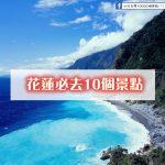 來台灣-花蓮必去10個景點(初訪者必看)一定要排進去的景點~