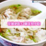 外國遊客必看!台灣-花蓮必吃12個美食小吃(讓我們移動到花蓮去看看好山好水好好食的地方)
