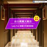【台灣台北-住宿優惠】台北國賓大飯店—Lady First 專寵女性專案優惠