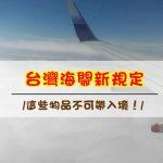 來台灣玩請注意【台灣海關新規定】不想吃官司,這些東西就不要帶入境!