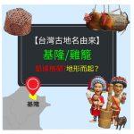 【台灣古地名由來】基隆舊名 雞籠-來自凱達格蘭? 還是因地形而起?