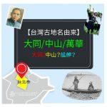 【台灣古地名由來】台北市- 萬華區-艋舺是什麼?大同區-大隆同又是什麼? 中山區-是紀念誰呢?