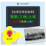 【懷舊台灣】台灣舊照與古地名,『鶯歌/鶯歌石庄』鷹哥?鶯歌?有什麼關係?、『三峽/三角湧』開拓時期很洶湧?土城與土牆、番人有什麼關係?