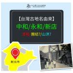 【懷舊台灣】台灣地名與歷史,『中和/漳和』又是相似音改名?『永和』為了團結而命名?、『新店』與山洪有關?